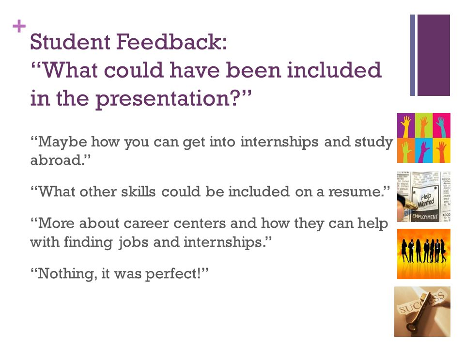 "+ Student Feedback: ""What could have been included in the presentation?"" ""Maybe how you can get into internships and study abroad."" ""What other skills"