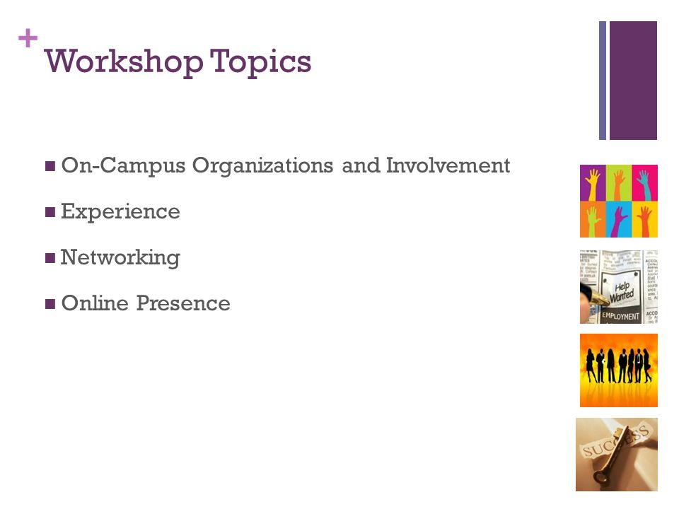 + Workshop Topics On-Campus Organizations and Involvement Experience Networking Online Presence