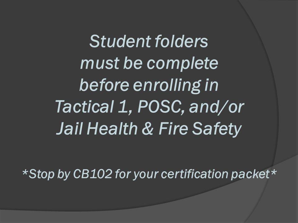 Student folders must be complete before enrolling in Tactical 1, POSC, and/or Jail Health & Fire Safety *Stop by CB102 for your certification packet*