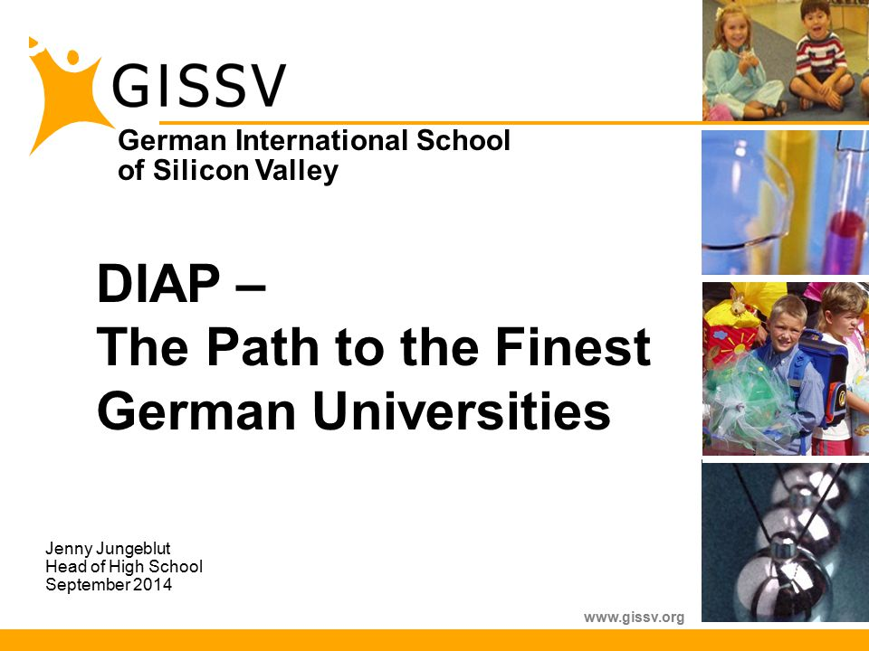 German International School of Silicon Valley www.gissv.org DIAP – The Path to the Finest German Universities Jenny Jungeblut Head of High School September 2014