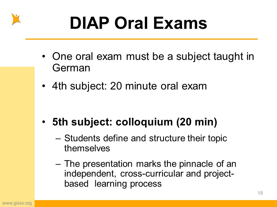 www.gissv.org 18 DIAP Oral Exams One oral exam must be a subject taught in German 4th subject: 20 minute oral exam 5th subject: colloquium (20 min) –Students define and structure their topic themselves –The presentation marks the pinnacle of an independent, cross-curricular and project- based learning process