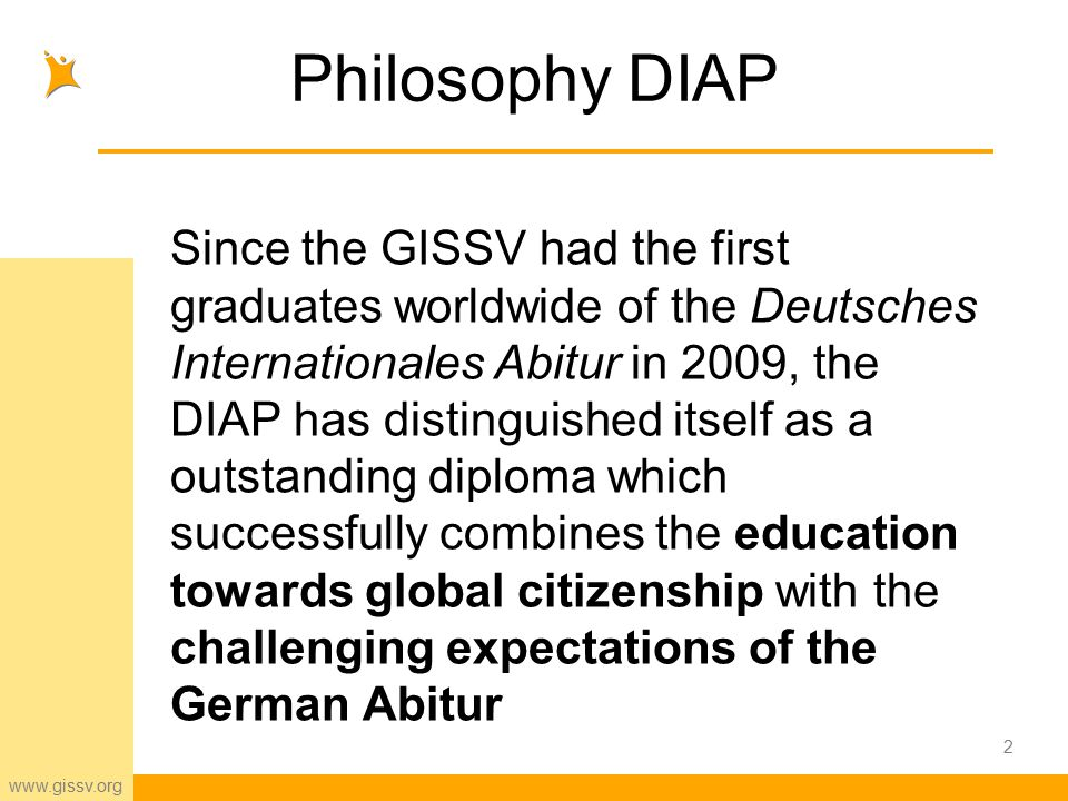 www.gissv.org Philosophy DIAP Since the GISSV had the first graduates worldwide of the Deutsches Internationales Abitur in 2009, the DIAP has distinguished itself as a outstanding diploma which successfully combines the education towards global citizenship with the challenging expectations of the German Abitur 2