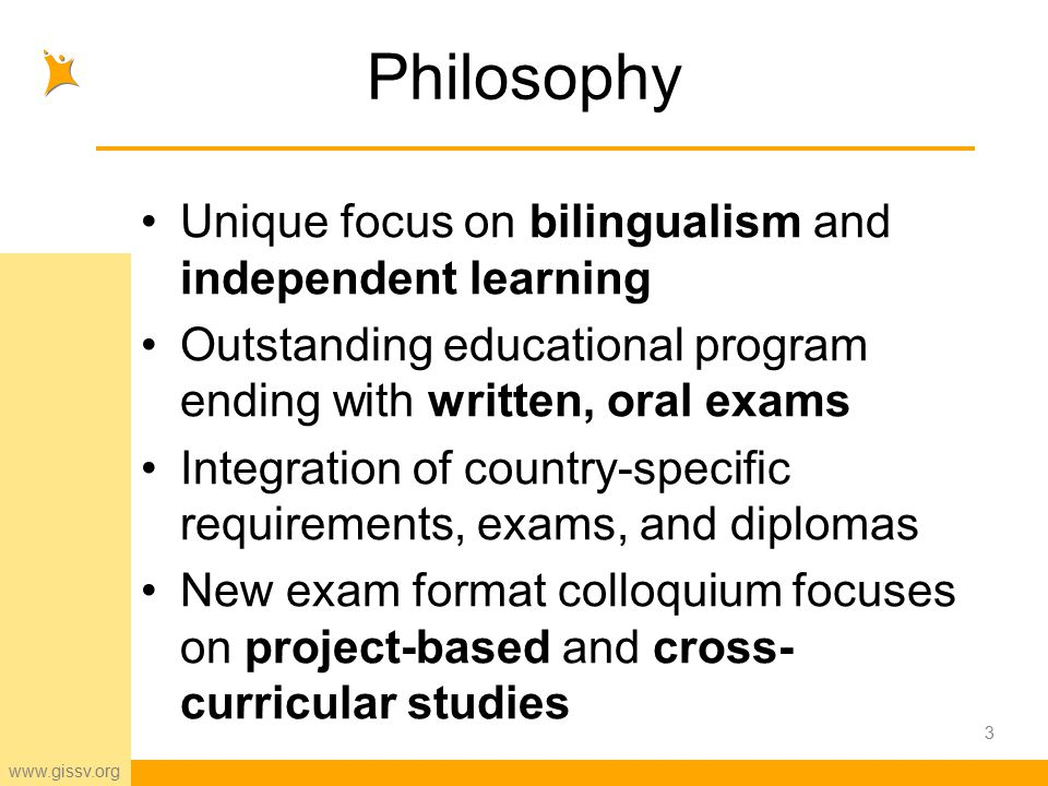 www.gissv.org Philosophy Unique focus on bilingualism and independent learning Outstanding educational program ending with written, oral exams Integration of country-specific requirements, exams, and diplomas New exam format colloquium focuses on project-based and cross- curricular studies 3