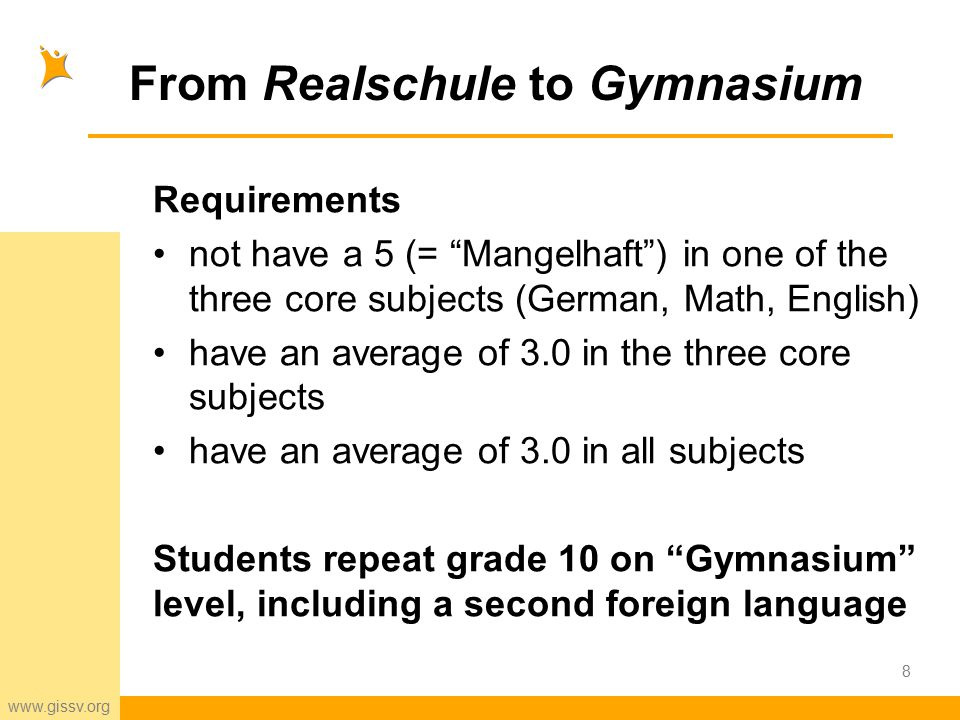 www.gissv.org From Realschule to Gymnasium Requirements not have a 5 (= Mangelhaft ) in one of the three core subjects (German, Math, English) have an average of 3.0 in the three core subjects have an average of 3.0 in all subjects Students repeat grade 10 on Gymnasium level, including a second foreign language 8