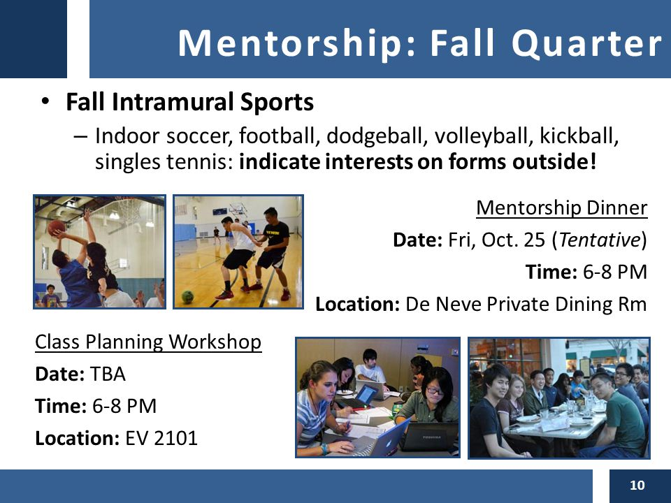 Mentorship: Fall Quarter Fall Intramural Sports – Indoor soccer, football, dodgeball, volleyball, kickball, singles tennis: indicate interests on forms outside.