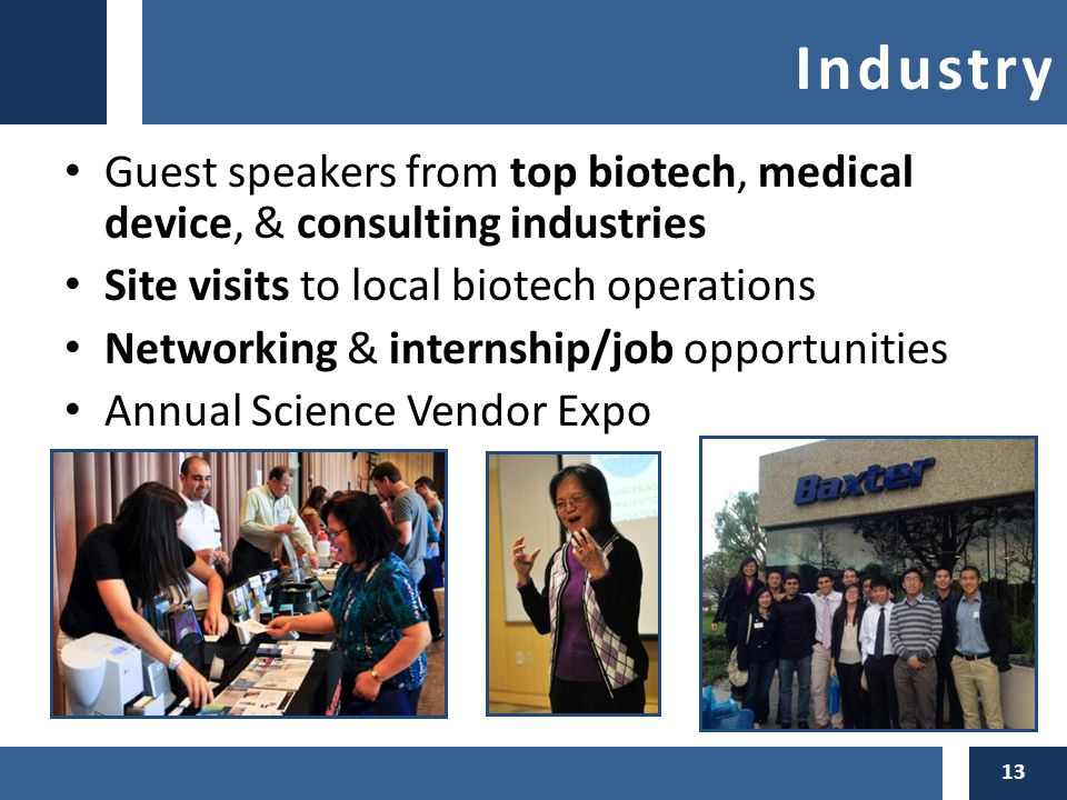Industry Guest speakers from top biotech, medical device, & consulting industries Site visits to local biotech operations Networking & internship/job opportunities Annual Science Vendor Expo 13
