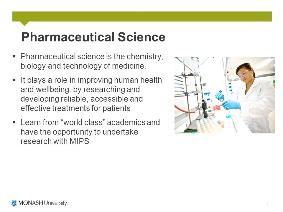 Pharmaceutical Science  Pharmaceutical science is the chemistry, biology and technology of medicine.  It plays a role in improving human health and
