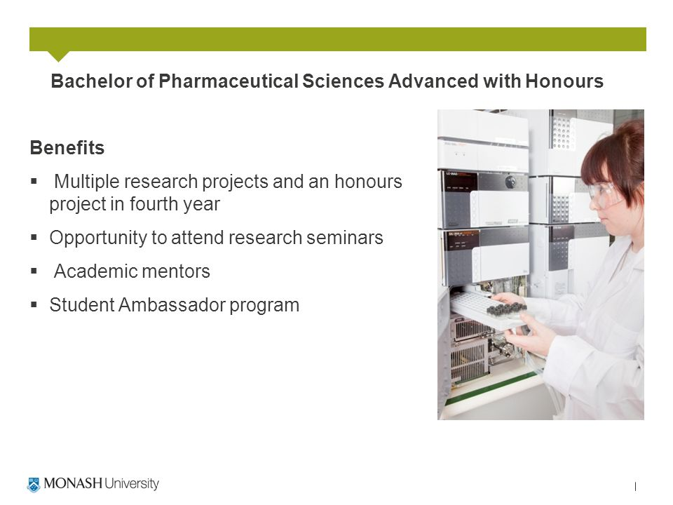 Bachelor of Pharmaceutical Sciences Advanced with Honours Benefits  Multiple research projects and an honours project in fourth year  Opportunity to