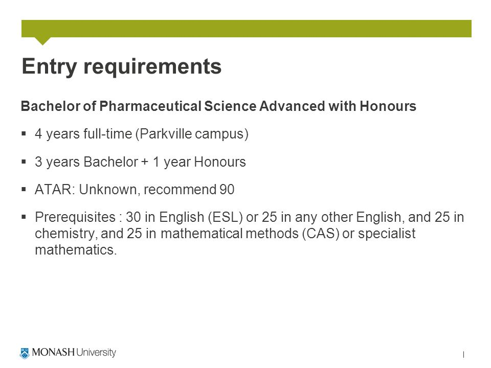Entry requirements Bachelor of Pharmaceutical Science Advanced with Honours  4 years full-time (Parkville campus)  3 years Bachelor + 1 year Honours