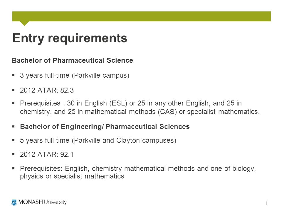 Entry requirements Bachelor of Pharmaceutical Science  3 years full-time (Parkville campus)  2012 ATAR: 82.3  Prerequisites : 30 in English (ESL) o