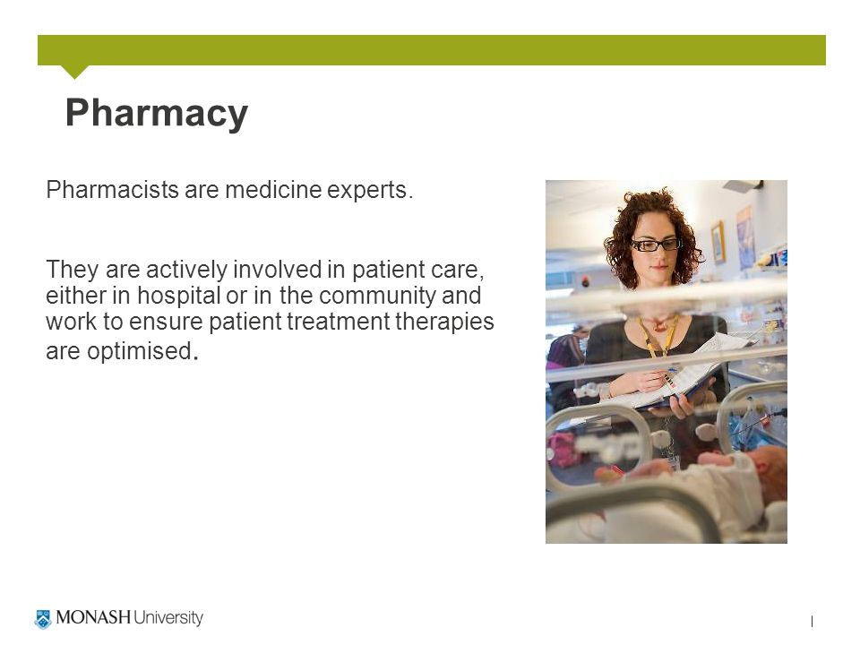 Pharmacy Pharmacists are medicine experts. They are actively involved in patient care, either in hospital or in the community and work to ensure patie