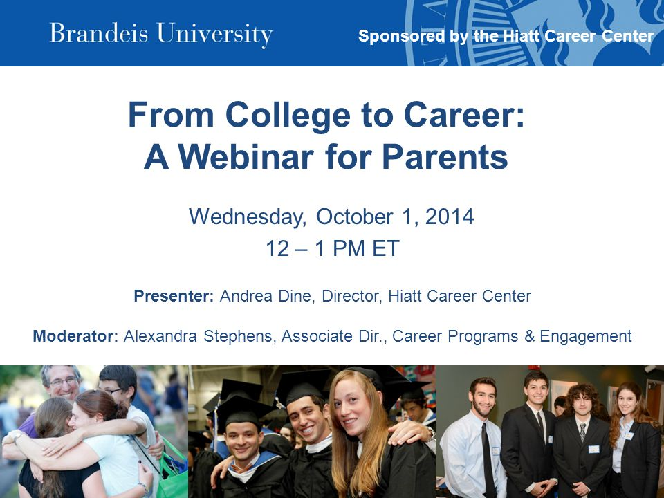 From College to Career: A Webinar for Parents Wednesday, October 1, 2014 12 – 1 PM ET Presenter: Andrea Dine, Director, Hiatt Career Center Moderator: