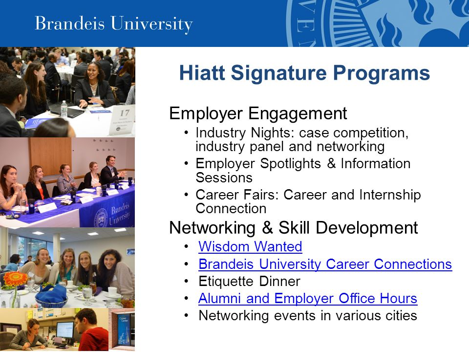 Hiatt Signature Programs Employer Engagement Industry Nights: case competition, industry panel and networking Employer Spotlights & Information Sessions Career Fairs: Career and Internship Connection Networking & Skill Development Wisdom Wanted Brandeis University Career Connections Etiquette Dinner Alumni and Employer Office Hours Networking events in various cities