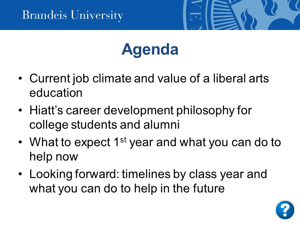 Agenda Current job climate and value of a liberal arts education Hiatt's career development philosophy for college students and alumni What to expect 1 st year and what you can do to help now Looking forward: timelines by class year and what you can do to help in the future