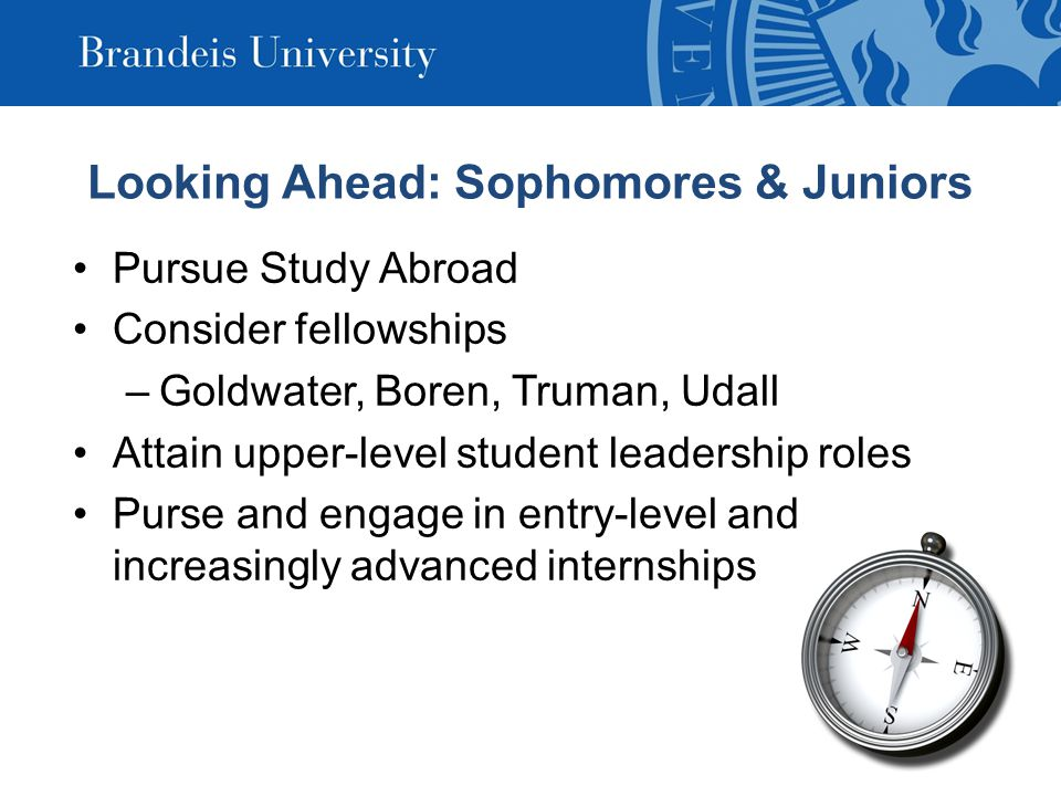 Looking Ahead: Sophomores & Juniors Pursue Study Abroad Consider fellowships –Goldwater, Boren, Truman, Udall Attain upper-level student leadership roles Purse and engage in entry-level and increasingly advanced internships