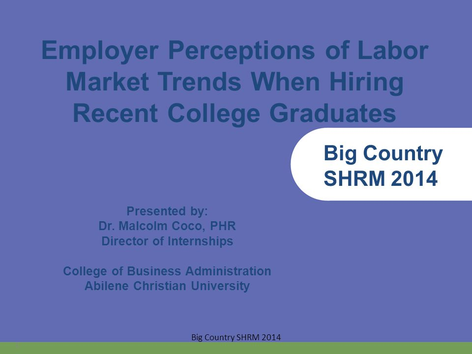 Employer Perceptions of Labor Market Trends When Hiring Recent College Graduates Presented by: Dr.