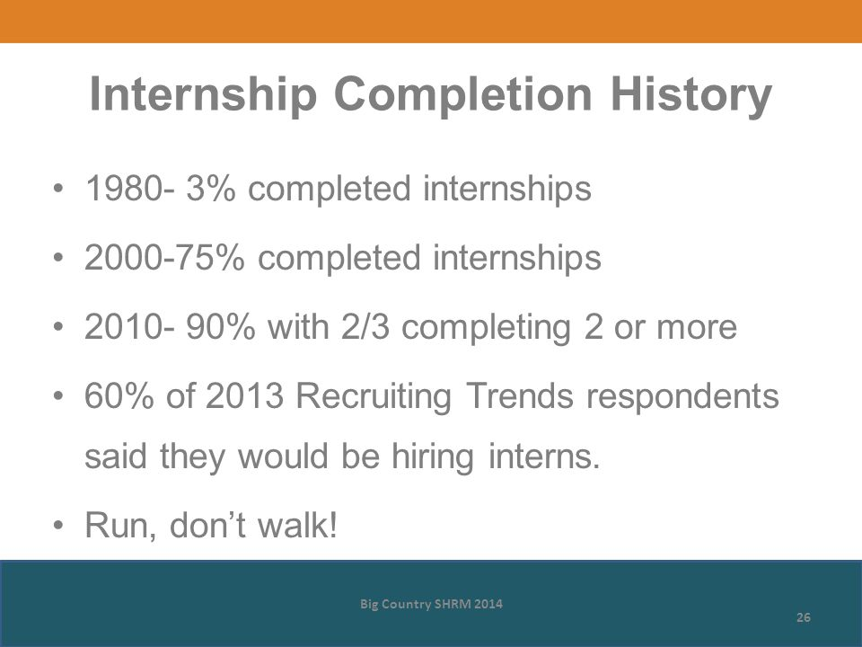 1980- 3% completed internships 2000-75% completed internships 2010- 90% with 2/3 completing 2 or more 60% of 2013 Recruiting Trends respondents said they would be hiring interns.