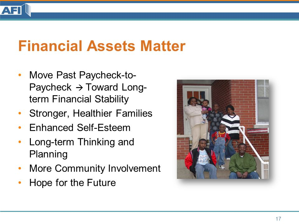 Financial Assets Matter Move Past Paycheck-to- Paycheck  Toward Long- term Financial Stability Stronger, Healthier Families Enhanced Self-Esteem Long-term Thinking and Planning More Community Involvement Hope for the Future 17