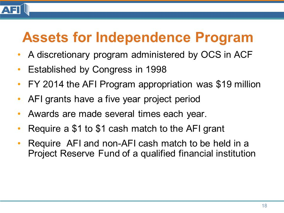 18 Assets for Independence Program A discretionary program administered by OCS in ACF Established by Congress in 1998 FY 2014 the AFI Program appropriation was $19 million AFI grants have a five year project period Awards are made several times each year.