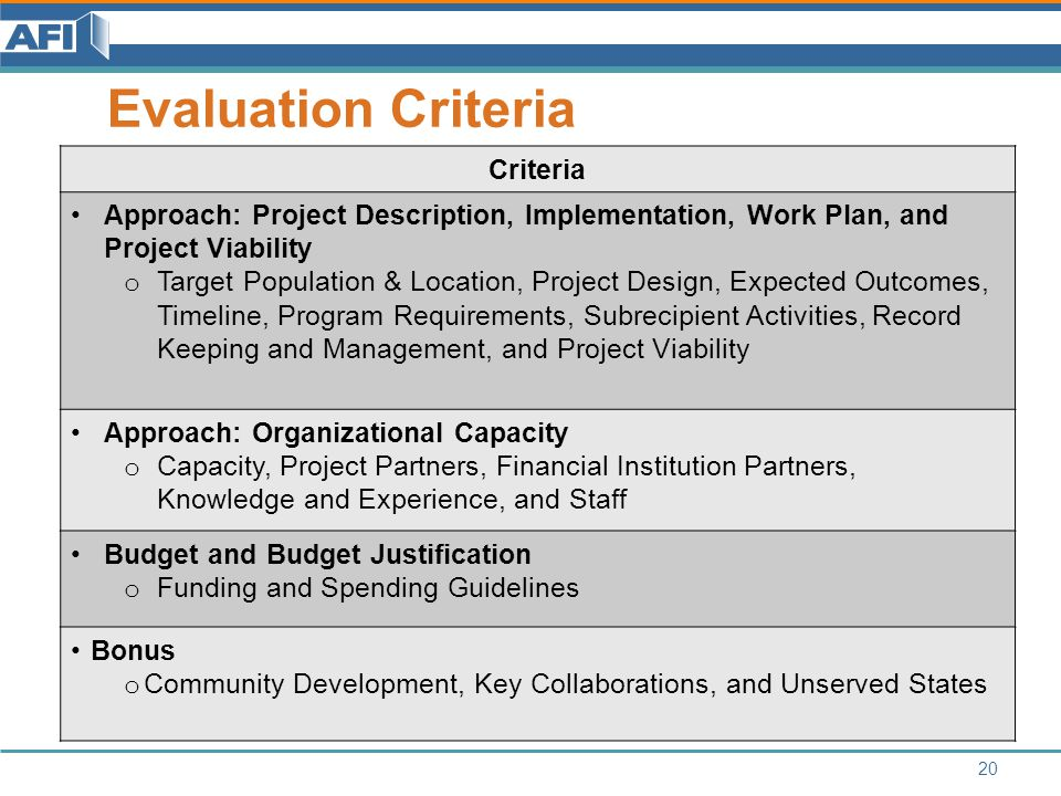 Evaluation Criteria 20 Criteria Approach: Project Description, Implementation, Work Plan, and Project Viability o Target Population & Location, Project Design, Expected Outcomes, Timeline, Program Requirements, Subrecipient Activities, Record Keeping and Management, and Project Viability Approach: Organizational Capacity o Capacity, Project Partners, Financial Institution Partners, Knowledge and Experience, and Staff Budget and Budget Justification o Funding and Spending Guidelines Bonus o Community Development, Key Collaborations, and Unserved States