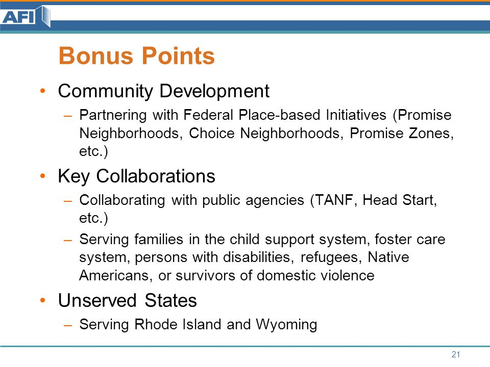Bonus Points Community Development –Partnering with Federal Place-based Initiatives (Promise Neighborhoods, Choice Neighborhoods, Promise Zones, etc.) Key Collaborations –Collaborating with public agencies (TANF, Head Start, etc.) –Serving families in the child support system, foster care system, persons with disabilities, refugees, Native Americans, or survivors of domestic violence Unserved States –Serving Rhode Island and Wyoming 21