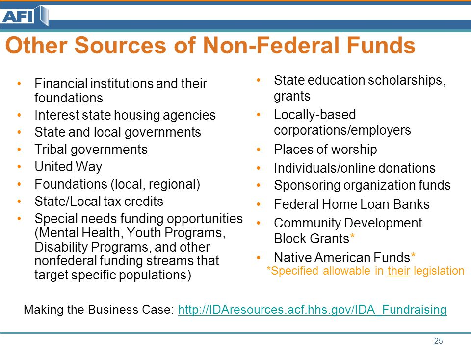 Other Sources of Non-Federal Funds Financial institutions and their foundations Interest state housing agencies State and local governments Tribal governments United Way Foundations (local, regional) State/Local tax credits Special needs funding opportunities (Mental Health, Youth Programs, Disability Programs, and other nonfederal funding streams that target specific populations) State education scholarships, grants Locally-based corporations/employers Places of worship Individuals/online donations Sponsoring organization funds Federal Home Loan Banks Community Development Block Grants* Native American Funds* *Specified allowable in their legislation Making the Business Case: http://IDAresources.acf.hhs.gov/IDA_Fundraisinghttp://IDAresources.acf.hhs.gov/IDA_Fundraising 25