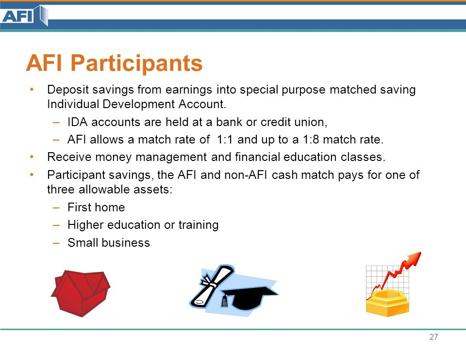 AFI Participants 27 Deposit savings from earnings into special purpose matched saving Individual Development Account.