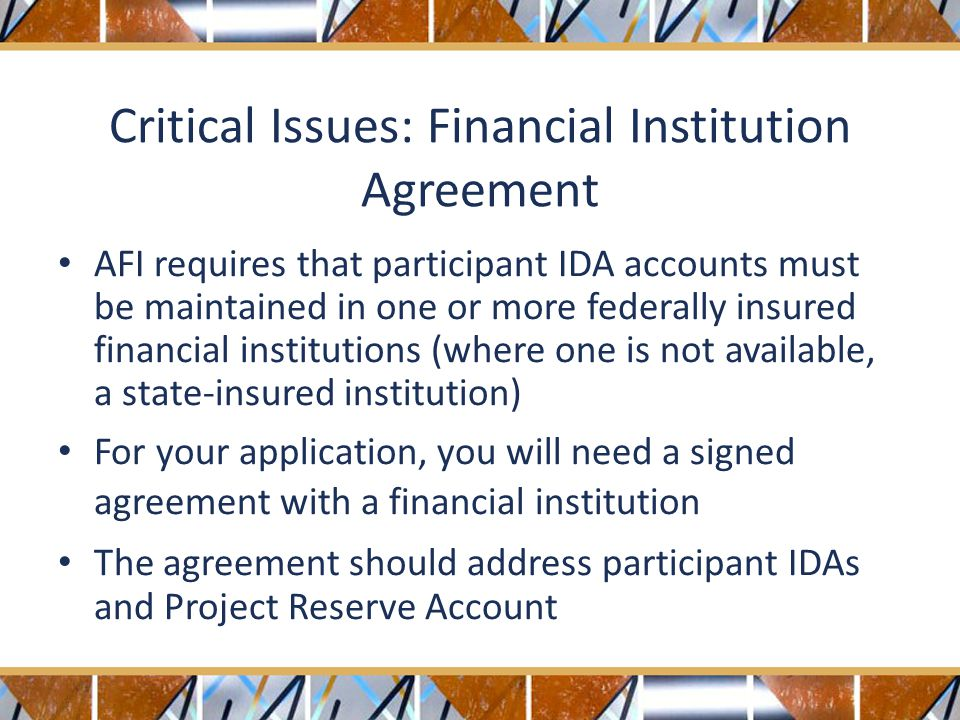 Critical Issues: Financial Institution Agreement AFI requires that participant IDA accounts must be maintained in one or more federally insured financial institutions (where one is not available, a state-insured institution) For your application, you will need a signed agreement with a financial institution The agreement should address participant IDAs and Project Reserve Account