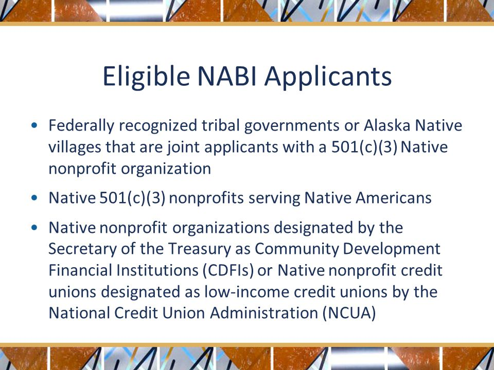Eligible NABI Applicants Federally recognized tribal governments or Alaska Native villages that are joint applicants with a 501(c)(3) Native nonprofit organization Native 501(c)(3) nonprofits serving Native Americans Native nonprofit organizations designated by the Secretary of the Treasury as Community Development Financial Institutions (CDFIs) or Native nonprofit credit unions designated as low-income credit unions by the National Credit Union Administration (NCUA)