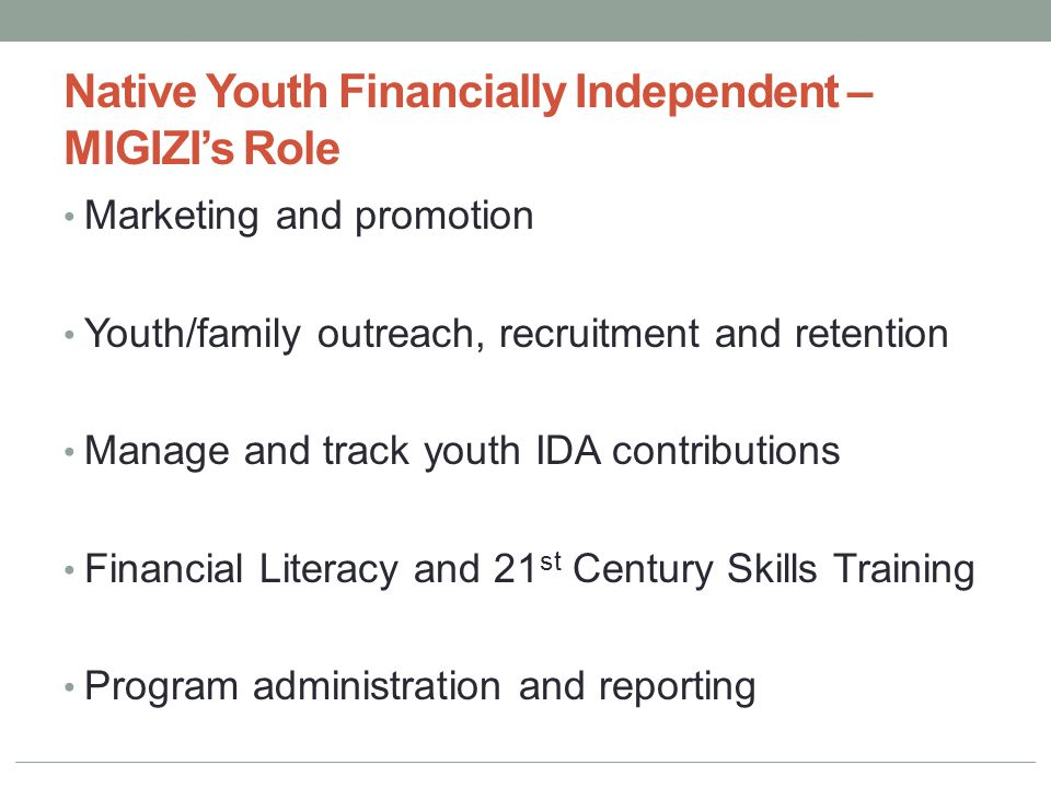 Native Youth Financially Independent – MIGIZI's Role Marketing and promotion Youth/family outreach, recruitment and retention Manage and track youth I