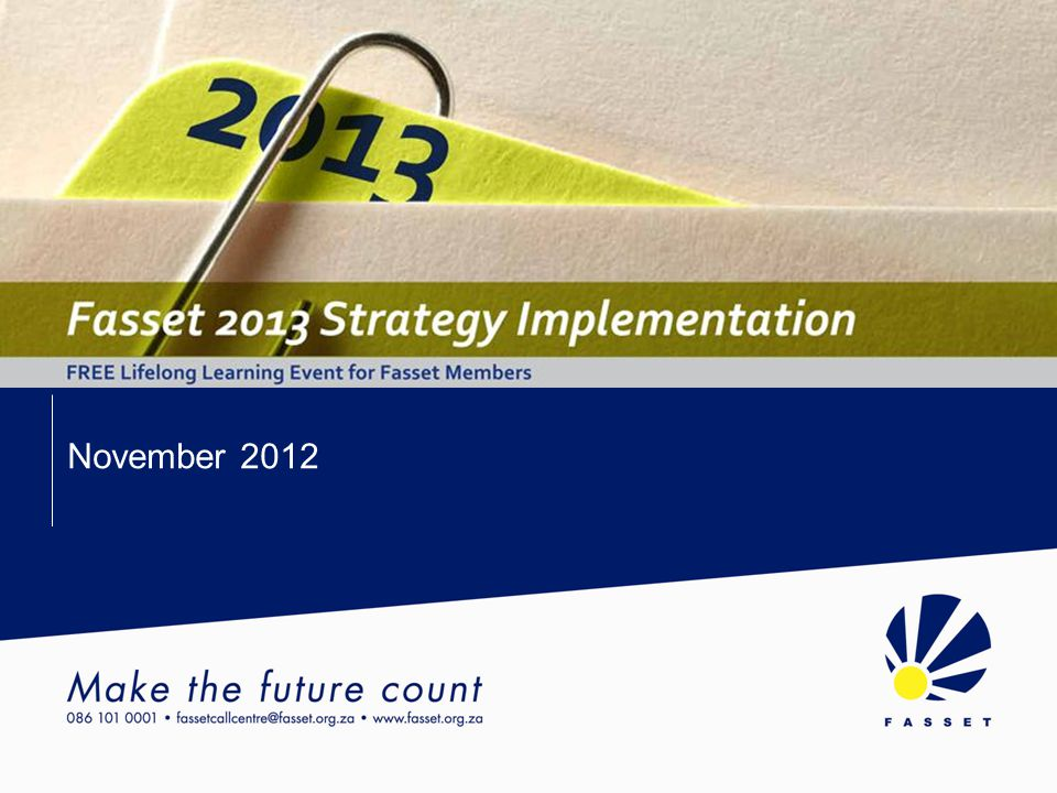 Fasset Strategy Implementation November 2012 Pivotal Grant – Fasset Definition Fasset defines the Pivotal Grant as follows: MG dropped to 40% with 10% of the SDL designated as a PG, as per NSDS III Still being debated Not linked to Mandatory Grant, separate grant Release date of regulations.