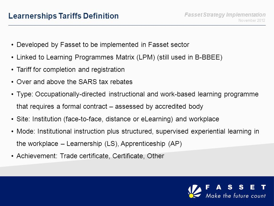 Fasset Strategy Implementation November 2012 Learnerships Tariffs Definition Developed by Fasset to be implemented in Fasset sector Linked to Learning Programmes Matrix (LPM) (still used in B-BBEE) Tariff for completion and registration Over and above the SARS tax rebates Type: Occupationally-directed instructional and work-based learning programme that requires a formal contract – assessed by accredited body Site: Institution (face-to-face, distance or eLearning) and workplace Mode: Institutional instruction plus structured, supervised experiential learning in the workplace – Learnership (LS), Apprenticeship (AP) Achievement: Trade certificate, Certificate, Other