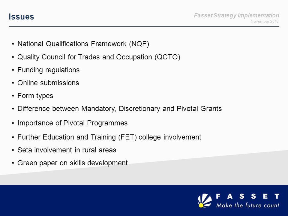 Fasset Strategy Implementation November 2012 Issues National Qualifications Framework (NQF) Quality Council for Trades and Occupation (QCTO) Funding regulations Online submissions Form types Difference between Mandatory, Discretionary and Pivotal Grants Importance of Pivotal Programmes Further Education and Training (FET) college involvement Seta involvement in rural areas Green paper on skills development