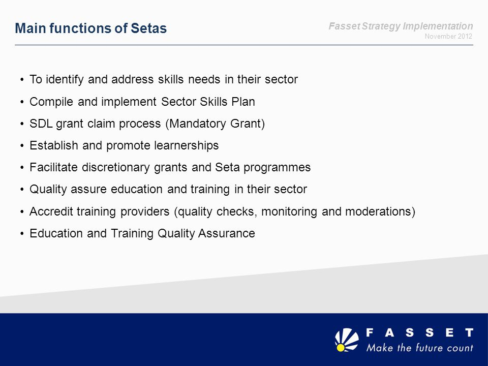 Fasset Strategy Implementation November 2012 Main functions of Setas To identify and address skills needs in their sector Compile and implement Sector Skills Plan SDL grant claim process (Mandatory Grant) Establish and promote learnerships Facilitate discretionary grants and Seta programmes Quality assure education and training in their sector Accredit training providers (quality checks, monitoring and moderations) Education and Training Quality Assurance