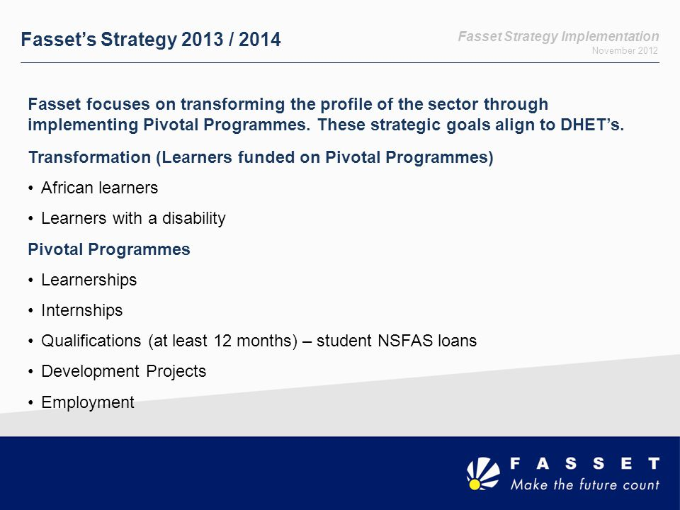 Fasset Strategy Implementation November 2012 Career Guidance and Provincial Strategy Fasset has an intensive National Career Guidance campaign: In line with DHET's National Career Guidance initiatives Setas have a role to play in drawing the youth into the mainstream economy Targeting learners from Grade 9 level onwards, awareness on careers in finance Extend and deepen Fasset's footprint and reach in rural and impoverished areas −Fasset Brand Ambassadors: currently in 9 institutions (FETs and Universities): University of Fort Hare, Nelson Mandela Metropolitan University, University of Limpopo, University of Johannesburg (Soweto Campus), Tshwane North FET College, False Bay FET College, Northern Cape Urban FET College −Print and online advertising −Exhibitions −Print and digital motivational career guidance material −Social media −Partnerships