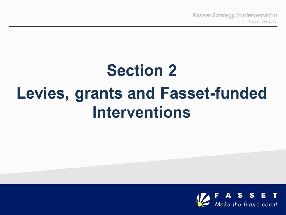 Fasset Strategy Implementation November 2012 Tariffs 2012 – Learnerships Length of programme Tariff Entry (Registration) Proof for Entry Tariff Exit (Successful Completion) Proof of Exit 12 monthR 5,000 Trainee confirmation letter R 5,000Trainee discharge letter 24 monthR 7,000 Trainee confirmation letter R 13,000Trainee discharge letter 36 monthR 10,000 Trainee confirmation letter R 20,000Trainee discharge letter