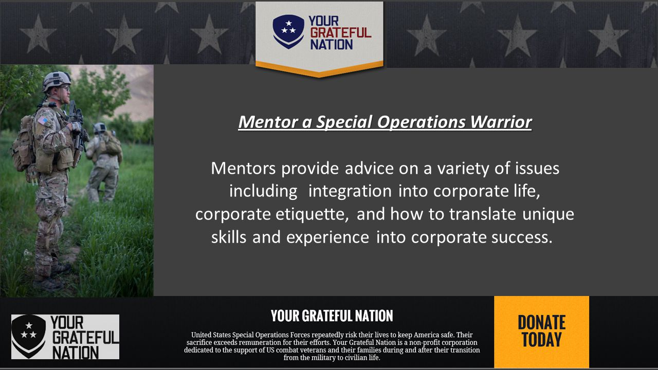 Mentor a Special Operations Warrior Mentors provide advice on a variety of issues including integration into corporate life, corporate etiquette, and how to translate unique skills and experience into corporate success.