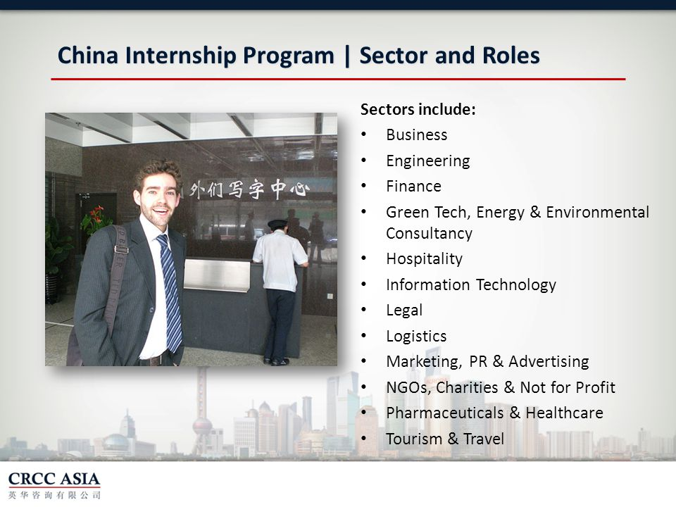 China Internship Program | Sector and Roles Sectors include: Business Engineering Finance Green Tech, Energy & Environmental Consultancy Hospitality Information Technology Legal Logistics Marketing, PR & Advertising NGOs, Charities & Not for Profit Pharmaceuticals & Healthcare Tourism & Travel
