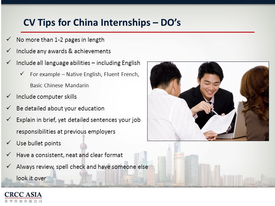 CV Tips for China Internships – DO's No more than 1-2 pages in length Include any awards & achievements Include all language abilities – including English For example – Native English, Fluent French, Basic Chinese Mandarin Include computer skills Be detailed about your education Explain in brief, yet detailed sentences your job responsibilities at previous employers Use bullet points Have a consistent, neat and clear format Always review, spell check and have someone else look it over
