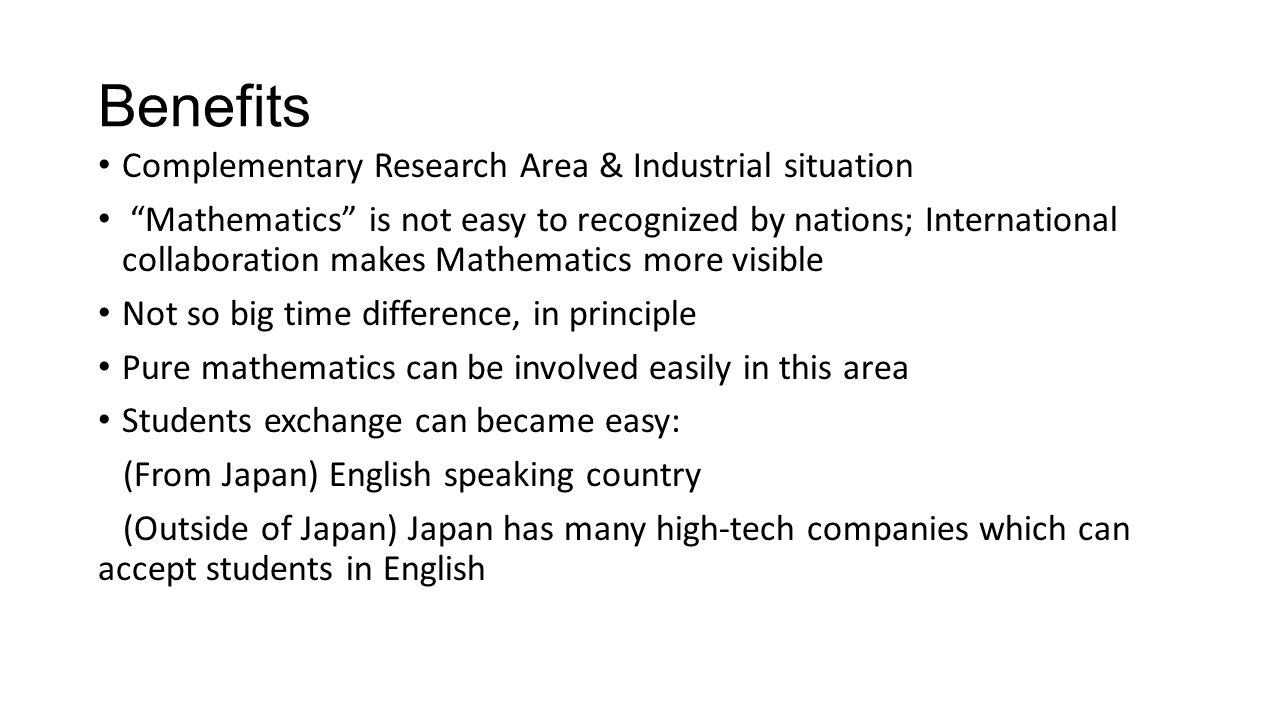 Benefits Complementary Research Area & Industrial situation Mathematics is not easy to recognized by nations; International collaboration makes Mathematics more visible Not so big time difference, in principle Pure mathematics can be involved easily in this area Students exchange can became easy: (From Japan) English speaking country (Outside of Japan) Japan has many high-tech companies which can accept students in English