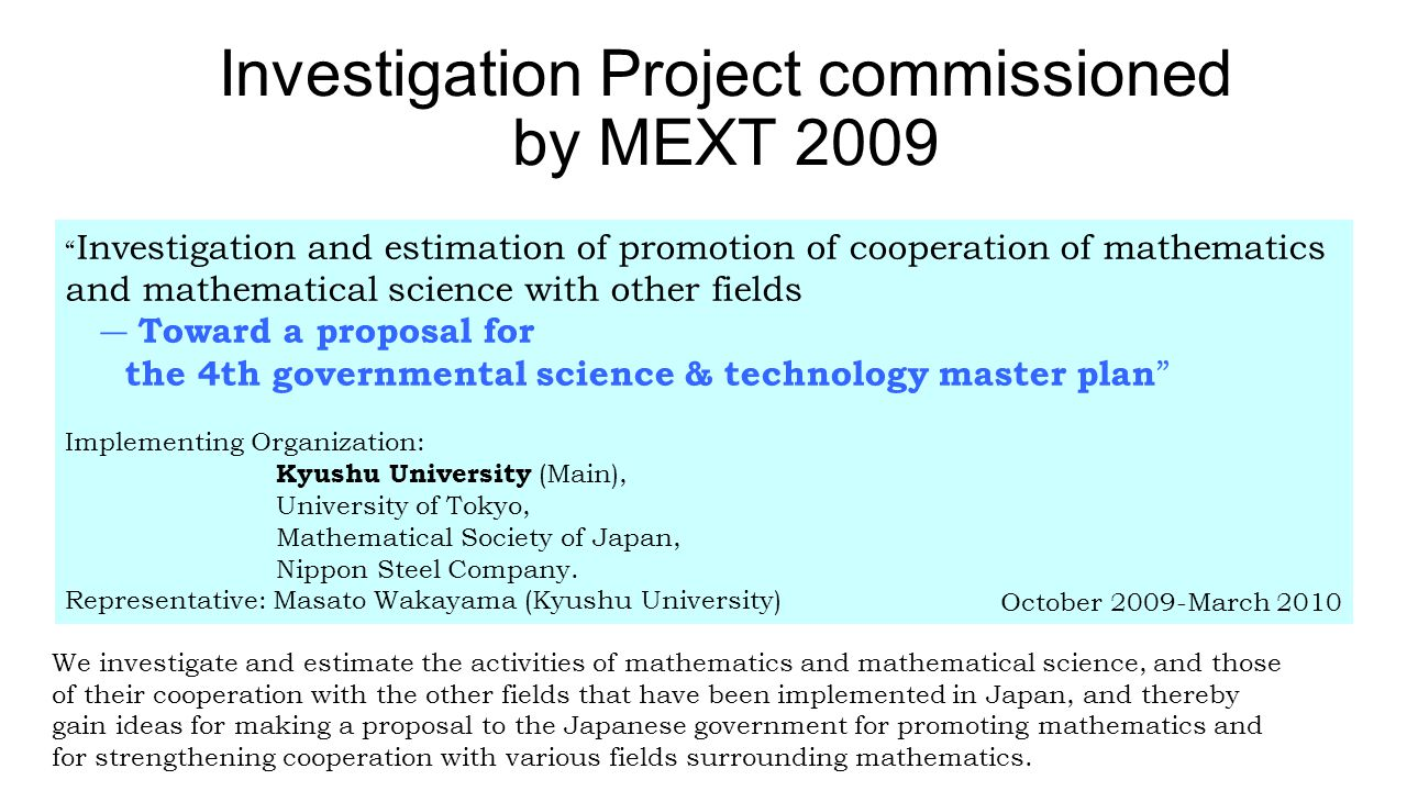 Investigation and estimation of promotion of cooperation of mathematics and mathematical science with other fields ― Toward a proposal for the 4th governmental science & technology master plan Implementing Organization: Kyushu University (Main), University of Tokyo, Mathematical Society of Japan, Nippon Steel Company.