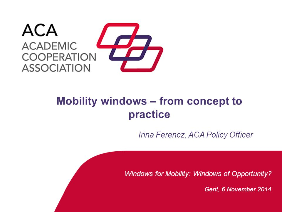 Windows for Mobility: Windows of Opportunity? Gent, 6 November 2014 Mobility windows – from concept to practice Irina Ferencz, ACA Policy Officer