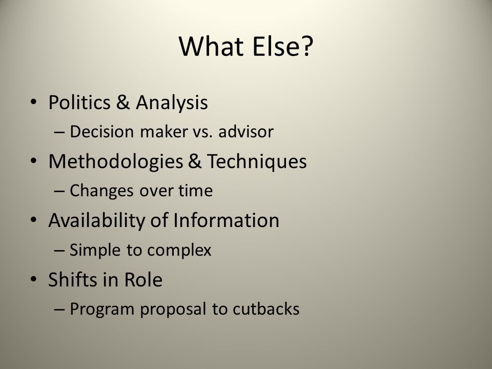 What Else? Politics & Analysis – Decision maker vs. advisor Methodologies & Techniques – Changes over time Availability of Information – Simple to com