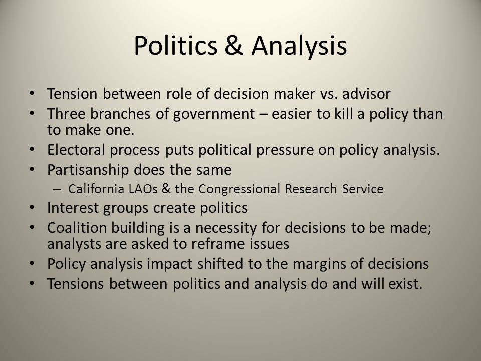 Politics & Analysis Tension between role of decision maker vs. advisor Three branches of government – easier to kill a policy than to make one. Electo
