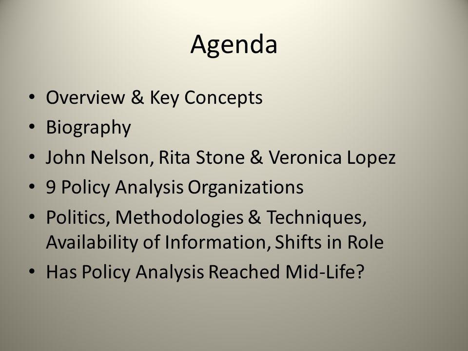 Agenda Overview & Key Concepts Biography John Nelson, Rita Stone & Veronica Lopez 9 Policy Analysis Organizations Politics, Methodologies & Techniques