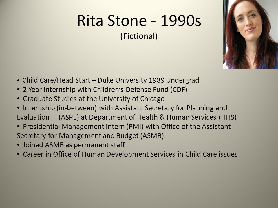 Rita Stone - 1990s (Fictional) Child Care/Head Start – Duke University 1989 Undergrad 2 Year internship with Children's Defense Fund (CDF) Graduate Studies at the University of Chicago Internship (in-between) with Assistant Secretary for Planning and Evaluation (ASPE) at Department of Health & Human Services (HHS) Presidential Management Intern (PMI) with Office of the Assistant Secretary for Management and Budget (ASMB) Joined ASMB as permanent staff Career in Office of Human Development Services in Child Care issues