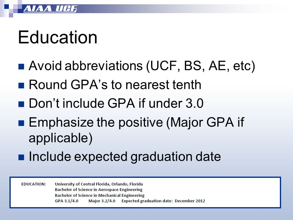 Education Avoid abbreviations (UCF, BS, AE, etc) Round GPA's to nearest tenth Don't include GPA if under 3.0 Emphasize the positive (Major GPA if applicable) Include expected graduation date