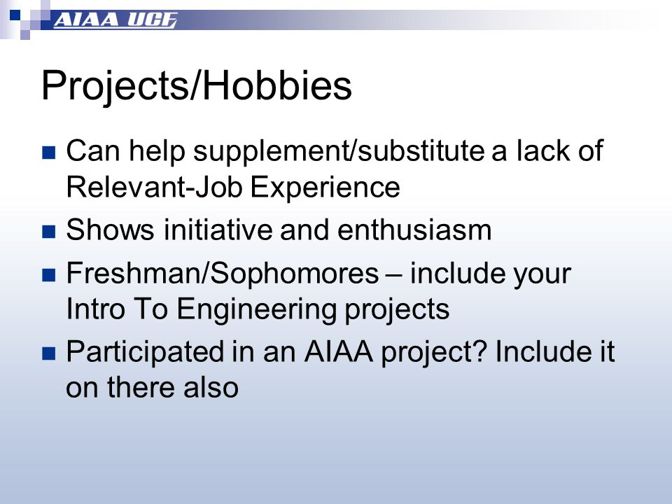 Projects/Hobbies Can help supplement/substitute a lack of Relevant-Job Experience Shows initiative and enthusiasm Freshman/Sophomores – include your Intro To Engineering projects Participated in an AIAA project.