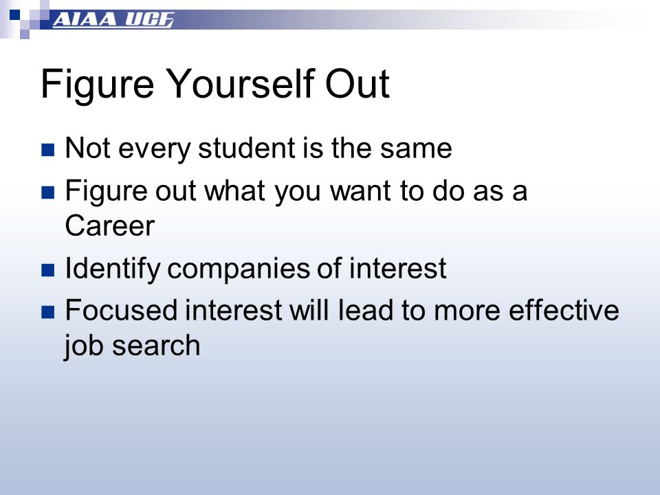 Figure Yourself Out Not every student is the same Figure out what you want to do as a Career Identify companies of interest Focused interest will lead to more effective job search