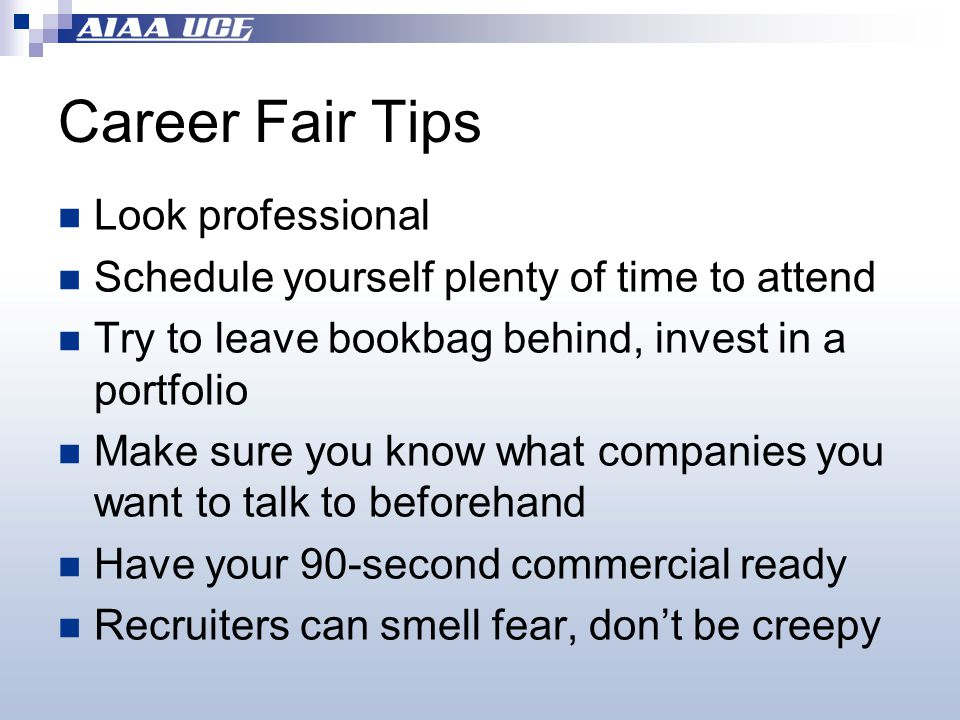Career Fair Tips Look professional Schedule yourself plenty of time to attend Try to leave bookbag behind, invest in a portfolio Make sure you know what companies you want to talk to beforehand Have your 90-second commercial ready Recruiters can smell fear, don't be creepy